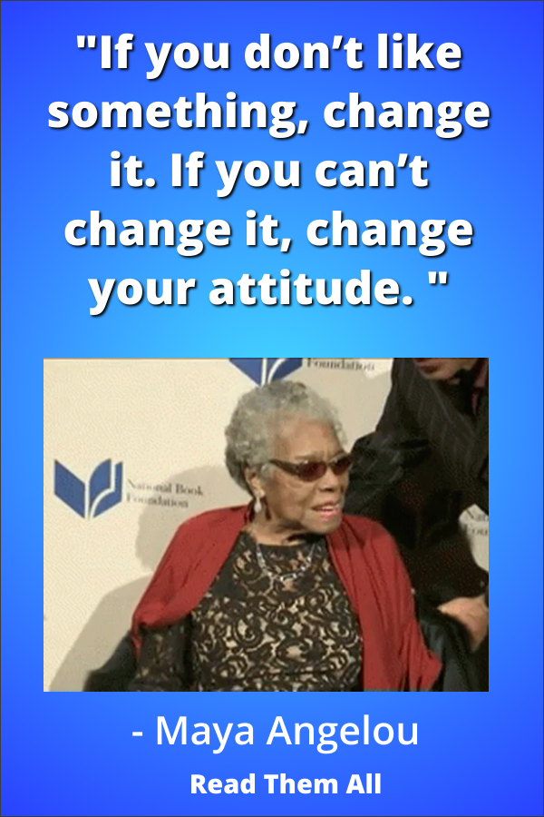 """""""If you don't like something change it. If you can't change it, change your attitude,"""" Maya Angelou https://www.pinterest.com/abetterresume/beautiful-thoughts-and-inspirational-quotes/"""
